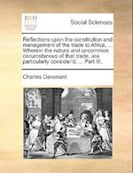 Reflections Upon the Constitution and Management of the Trade to Africa, ... Wherein the Nature and Uncommon Circumstances of That Trade, Are Particul af Charles Davenant