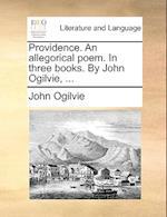 Providence. an Allegorical Poem. in Three Books. by John Ogilvie, ...