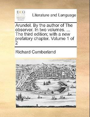Arundel. By the author of The observer. In two volumes. ... The third edition; with a new prefatory chapter. Volume 1 of 2