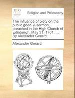 The Influence of Piety on the Public Good. a Sermon, Preached in the High Church of Edinburgh, May 31. 1761, ... by Alexander Gerard, ... af Alexander Gerard