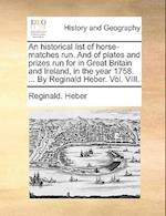 An Historical List of Horse-Matches Run. and of Plates and Prizes Run for in Great Britain and Ireland, in the Year 1758. ... by Reginald Heber. Vol.