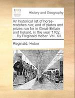 An Historical List of Horse-Matches Run; And of Plates and Prizes Run for in Great-Britain and Ireland, in the Year 1762. ... by Reginald Heber. Vol.