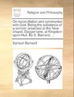 On Reconciliation and Communion with God. Being the Substance of a Sermon Preached at the New Chapel, Dagger-Lane, at Kingston-Upon-Hull. by S. Barnar af Samuel Barnard