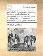 A Reply to the Counter-Address; Being a Vindication of a Pamphlet Entitled, an Address to the Public, on the Late Dismission of a General Officer.