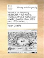 Ascanius Or, the Young Adventurer. a True History. Translated from a Manuscript Privately Handed about at the Court of Versailles; ...