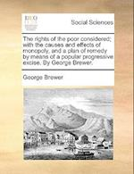 The Rights of the Poor Considered; With the Causes and Effects of Monopoly, and a Plan of Remedy by Means of a Popular Progressive Excise. by George B af George Brewer