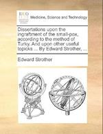 Dissertations Upon the Ingraftment of the Small-Pox, According to the Method of Turky. and Upon Other Useful Topicks ... by Edward Strother, ... af Edward Strother