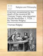 A Sermon Occasioned by the Death of the Reverend Mr. Thomas Tingey, Who Departed This Life November 1, 1729. ... by Thomas Ridgley.
