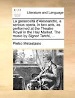 La Generosita D'Alessandro, a Serious Opera, in Two Acts, as Performed at the Theatre Royal in the Hay Market. the Music by Signor Tarchi, ...