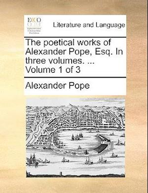The poetical works of Alexander Pope, Esq. In three volumes. ... Volume 1 of 3