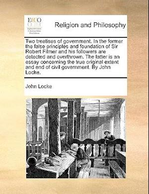 Two treatises of government. In the former the false principles and foundation of Sir Robert Filmer and his followers are detected and overthrown. The