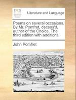 Poems on Several Occasions. by Mr. Pomfret, Deceas'd, Author of the Choice. the Third Edition with Additions.