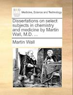 Dissertations on select subjects in chemistry and medicine by Martin Wall, M.D. ...