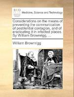 Considerations on the means of preventing the communication of pestilential contagion, and of eradicating it in infected places. By William Brownrigg, af William Brownrigg