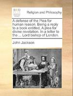A Defense of the Plea for Human Reason. Being a Reply to a Book Entitled, a Plea for Divine Revelation. in a Letter to the ... Lord Bishop of London.