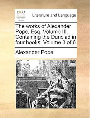 The works of Alexander Pope, Esq. Volume III. Containing the Dunciad in four books. Volume 3 of 6