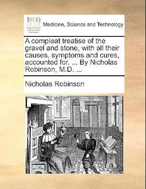 A compleat treatise of the gravel and stone, with all their causes, symptoms and cures, accounted for. ... By Nicholas Robinson, M.D. ...