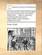 An Essay on the Virtues of Lime-Water in the Cure of the Stone. by Robert Whytt, M.D. ... with an Appendix, Containing the Case of the Honourable Hora af Robert Whytt
