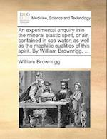 An Experimental Enquiry Into the Mineral Elastic Spirit, or Air, Contained in Spa Water; As Well as the Mephitic Qualities of This Spirit. by William af William Brownrigg