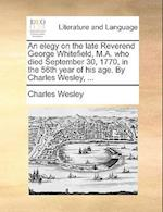 An Elegy on the Late Reverend George Whitefield, M.A. Who Died September 30, 1770, in the 56th Year of His Age. by Charles Wesley, ...