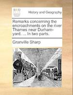 Remarks Concerning the Encroachments on the River Thames Near Durham-Yard. ... in Two Parts.