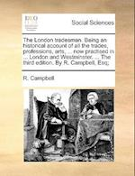 The London tradesman. Being an historical account of all the trades, professions, arts, ... now practised in ... London and Westminster. ... The third