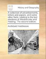 A Collection of Advertisements, Letters and Papers, and Some Other Facts, Relating to the Last Elections at Westminster and Hasting. the Second Editio
