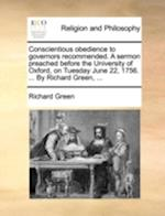 Conscientious Obedience to Governors Recommended. a Sermon Preached Before the University of Oxford, on Tuesday June 22, 1756. ... by Richard Green, .