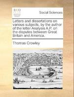 Letters and Dissertations on Various Subjects, by the Author of the Letter Analysis A.P. on the Disputes Between Great Britain and America. af Thomas Crowley