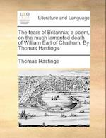 The Tears of Britannia; A Poem, on the Much Lamented Death of William Earl of Chatham. by Thomas Hastings. af Thomas Hastings