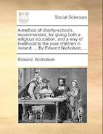 A Method of Charity-Schools, Recommended, for Giving Both a Religious Education, and a Way of Livelihood to the Poor Children in Ireland. ... by Edwar af Edward Nicholson
