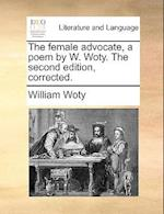 The Female Advocate, a Poem by W. Woty. the Second Edition, Corrected.