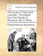 The Loves of Hero and Leander. Translated from the Greek of Musaeus. by G. Bally, ... af Grammaticus Musaeus