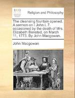 The Cleansing Fountain Opened. a Sermon on I John I. 7. Occasioned by the Death of Mrs. Elizabeth Bensted, on March 11, 1773. by John Macgowan.