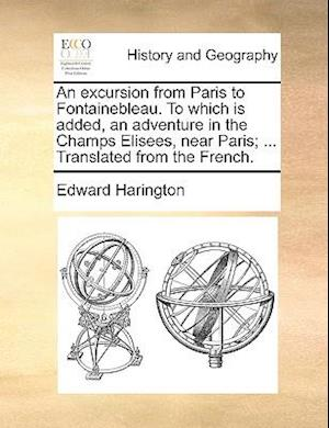 An excursion from Paris to Fontainebleau. To which is added, an adventure in the Champs Elisees, near Paris; ... Translated from the French.