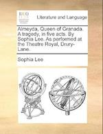 Almeyda, Queen of Granada. a Tragedy, in Five Acts. by Sophia Lee. as Performed at the Theatre Royal, Drury-Lane.