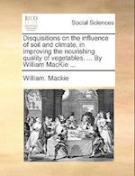 Disquisitions on the Influence of Soil and Climate, in Improving the Nourishing Quality of Vegetables. ... by William MacKie ... af William Mackie