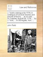 J. Todd's Catalogue for 1776. a Catalogue of Several Libraries and Parcels of Books, ... to Be Sold ... on Tuesday, August 20, 1776, ... by J. Todd, .