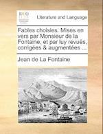 Fables Choisies. Mises En Vers Par Monsieur de La Fontaine, Et Par Luy Revus, Corriges & Augmentes ...