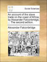 An account of the slave trade on the coast of Africa, by Alexander Falconbridge, ... The second edition.