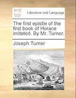 The First Epistle of the First Book of Horace Imitated. by Mr. Turner. af Joseph Turner