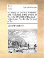 An Essay on the True Interests and Resources of the Empire of the King of Great-Britain and Ireland, &C. &C. &C. by the Earl of A-H. af Edward Stratford