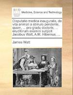 Disputatio Medica Inauguralis, de Vita Animali a Stimulo Pendente, Quam, ... Pro Gradu Doctoris, ... Eruditorum Examini Subjicit Jacobus Watt, A.M. Hi