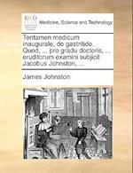 Tentamen Medicum Inaugurale, de Gastritide. Quod, ... Pro Gradu Doctoris, ... Eruditorum Examini Subjicit Jacobus Johnston, ...