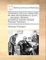 Dissertatio Chemica Inauguralis, de Aere Atmosphaerico; Quam, ... Pro Gradu Doctoris, ... Eruditorum Examini Subjicit Thomas Thomson, ...