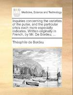 Inquiries concerning the varieties of the pulse, and the particular crisis each more especially indicates. Written originally in French, by Mr. De Bor af Theophile De Bordeu