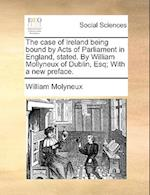 The Case of Ireland Being Bound by Acts of Parliament in England, Stated. by William Mollyneux of Dublin, Esq; With a New Preface.