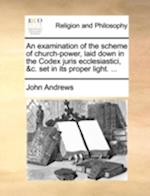 An Examination of the Scheme of Church-Power, Laid Down in the Codex Juris Ecclesiastici, &C. Set in Its Proper Light. ...