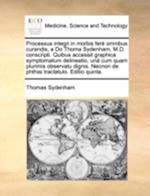 Processus Integri in Morbis Fer Omnibus Curandis, a Do Thoma Sydenham, M.D. Conscripti. Quibus Accessit Graphica Symptomatum Delineatio, Un Cum Quam P af Thomas Sydenham