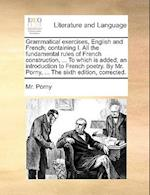 Grammatical Exercises, English and French; Containing I. All the Fundamental Rules of French Construction, ... to Which Is Added, an Introduction to F af Mr Porny